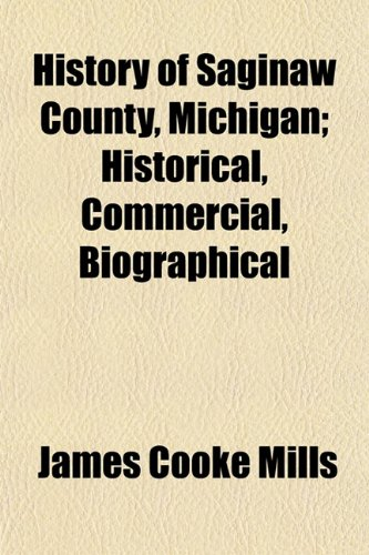 9781153384711: History of Saginaw County, Michigan; Historical, Commercial, Biographical
