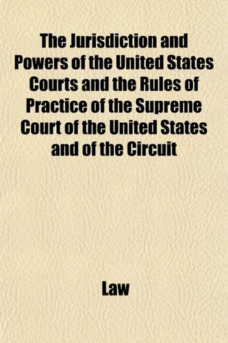 The Jurisdiction and Powers of the United States Courts and the Rules of Practice of the Supreme Court of the United States and of the Circuit (1153388774) by Law