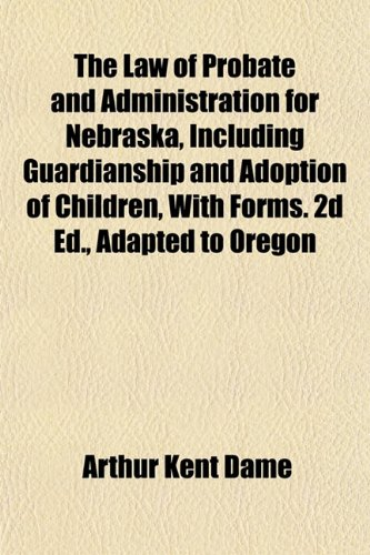 9781153389754: The Law of Probate and Administration for Nebraska, Including Guardianship and Adoption of Children, With Forms. 2d Ed., Adapted to Oregon
