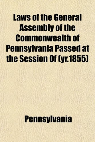Laws of the General Assembly of the Commonwealth of Pennsylvania Passed at the Session Of (yr.1855) (1153390043) by Pennsylvania