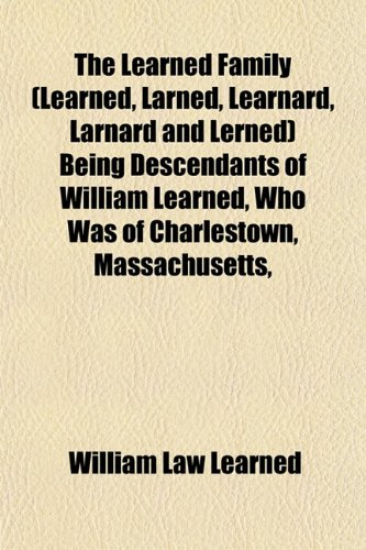 The Learned Family (Learned, Larned, Learnard, Larnard and Lerned) Being Descendants of William Learned, Who Was of Charlestown, Massachusetts, (1153390329) by William Law Learned