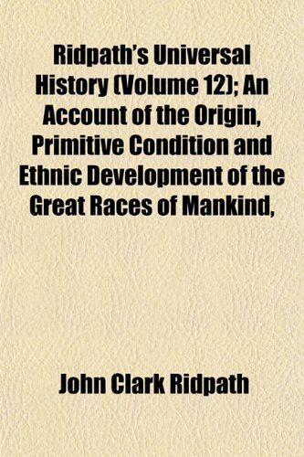 Ridpath's Universal History (Volume 12); An Account of the Origin, Primitive Condition and Ethnic Development of the Great Races of Mankind, (1153394766) by John Clark Ridpath