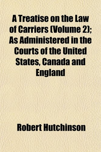 A Treatise on the Law of Carriers (Volume 2); As Administered in the Courts of the United States, Canada and England (1153412373) by Hutchinson, Robert
