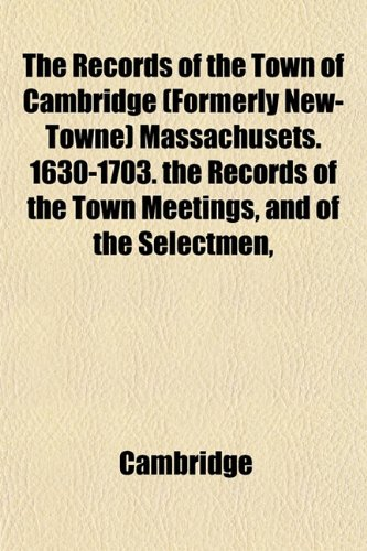 The Records of the Town of Cambridge (Formerly New-Towne) Massachusets. 1630-1703. the Records of the Town Meetings, and of the Selectmen, (115341919X) by Cambridge