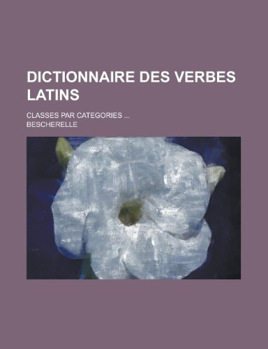 Dictionnaire Des Verbes Latins; Classes Par Categories ... (1153442515) by Allenstown; Bescherelle