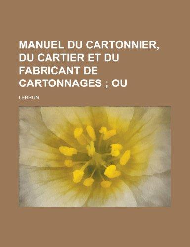 Manuel Du Cartonnier, Du Cartier Et Du Fabricant de Cartonnages (1153482010) by Affairs, United States Congress; Lebrun