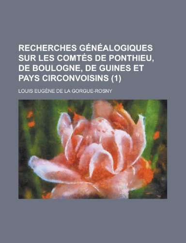 Recherches Genealogiques Sur Les Comtes de Ponthieu, de Boulogne, de Guines Et Pays Circonvoisins (1 ) (1153489821) by United States Congress Affairs; Louis Eugene De La Gorgue-Rosny