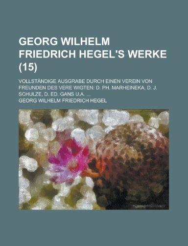 Georg Wilhelm Friedrich Hegel's Werke; Vollstandige Ausgrabe Durch Einen Verein Von Freunden Des Vere Wigten: D. PH. Marheineka, D. J. Schulze, D. Ed. (1153494108) by Phillip Monypenny; Georg Wilhelm Friedrich Hegel