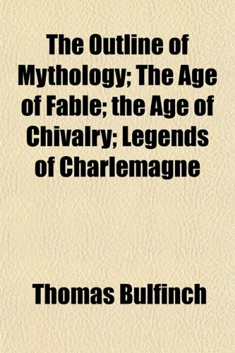 The Outline of Mythology; The Age of Fable; the Age of Chivalry; Legends of Charlemagne (1153528134) by Bulfinch, Thomas