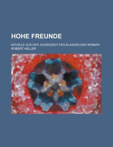 Hohe Freunde; Novelle Aus Der Jugendzeit Des Klassischen Weimar (1153546183) by Walthall, John A.; Heller, Robert