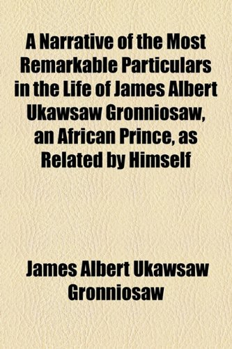 9781153585583: A Narrative of the Most Remarkable Particulars in the Life of James Albert Ukawsaw Gronniosaw, an African Prince, as Related by Himself