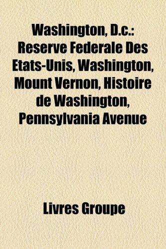 9781153607742: Washington, D.c.: Réserve Fédérale Des États-Unis, Washington, Mount Vernon, Histoire de Washington, Pennsylvania Avenue (French Edition)