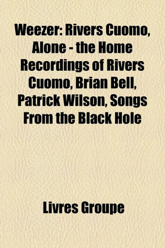 9781153608053: Weezer: Rivers Cuomo, Alone - The Home Recordings of Rivers Cuomo, Brian Bell, Patrick Wilson, Songs from the Black Hole