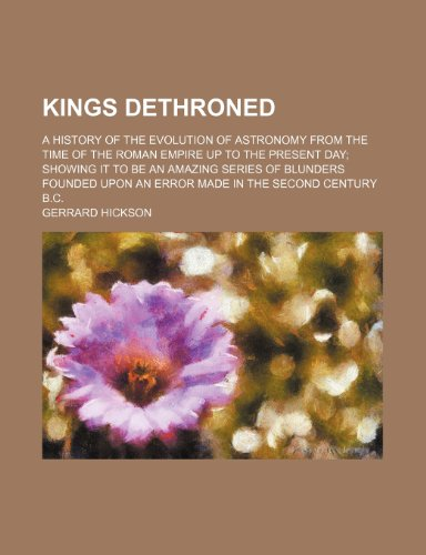 9781153625791: Kings dethroned; a history of the evolution of astronomy from the time of the roman empire up to the present day; showing it to be an amazing series ... upon an error made in the second century B.C.