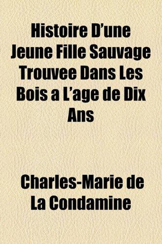 Histoire D'une Jeune Fille Sauvage Trouvà e Dans Les Bois à L'âge de Dix Ans - Condamine, Charles-Marie de La