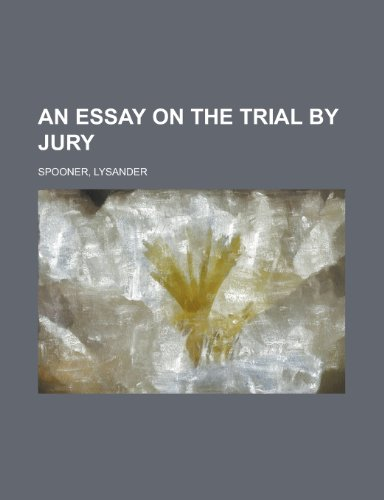 an essay on the trial by jury lysander spooner Lysander spooner's an essay on the trial by jury is an incredibly significant work that should be read by every american political dissident, regardless of your own orientation it not only.