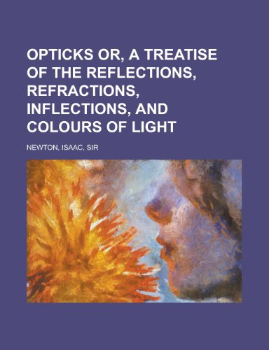 9781153657884: Opticks Or, a Treatise of the Reflections, Refractions, Inflections, and Colours of Light
