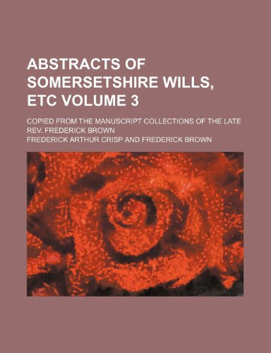 9781153667951: Abstracts of Somersetshire wills, etc Volume 3 ; copied from the manuscript collections of the late Rev. Frederick Brown