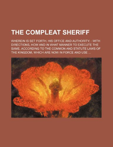9781153682596: The Compleat sheriff; wherein is set forth, his office and authority;: with directions, how and in what manner to execute the same, according to the ... kingdom, which are now in force and use ...
