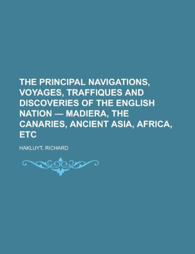 The Principal Navigations, Voyages, Traffiques and Discoveries of the English Nation - Madiera, the Canaries, Ancient Asia, Africa, Etc Volume 06 (1153717735) by Richard Hakluyt