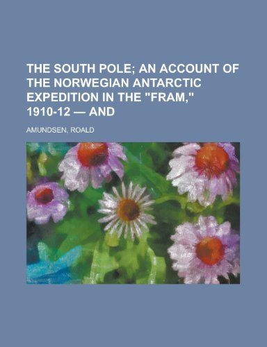 The South Pole; An Account of the Norwegian Antarctic Expedition in the Fram, 1910-12 - And Volume 2 (1153721341) by Roald Amundsen