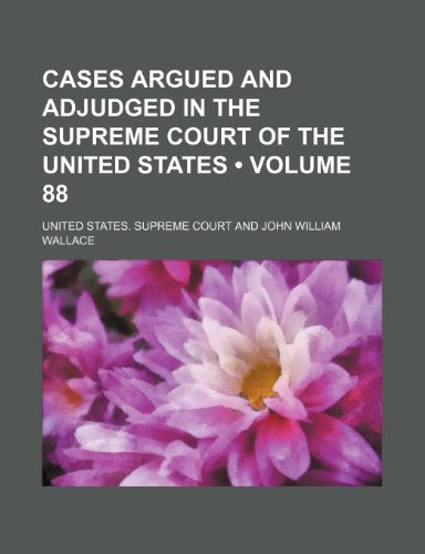 Cases Argued and Adjudged in the Supreme Court of the United States (Volume 88): United States. ...