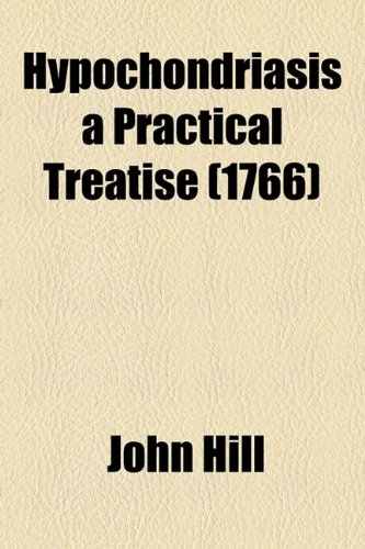 Hypochondriasis a Practical Treatise (1766) (1153823926) by Hill, John