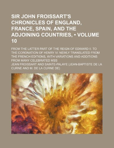 Sir John Froissart's Chronicles of England, France, Spain, and the adjoining countries, (Volume 10); from the latter part of the reign of Edward II. ... editions, with variations and additions fr (1153876337) by Froissart, Jean