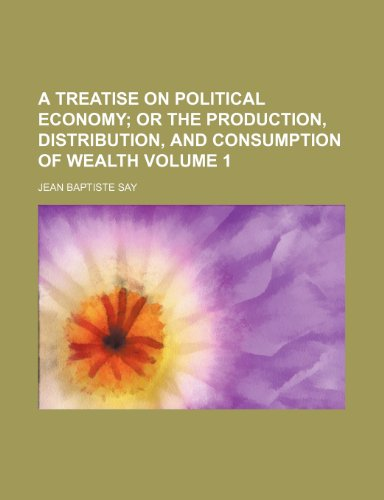 A treatise on political economy; or The production, distribution, and consumption of wealth Volume 1 (1153883864) by Jean Baptiste Say