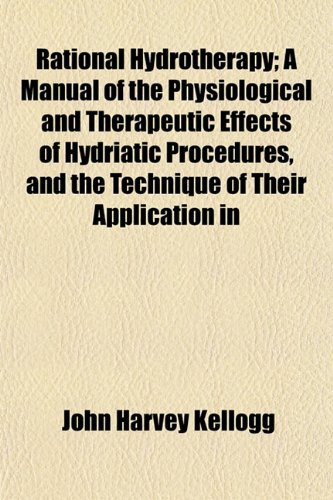 Rational Hydrotherapy; A Manual of the Physiological and Therapeutic Effects of Hydriatic Procedures, and the Technique of Their Application in the Tr (9781153887397) by John Harvey Kellogg