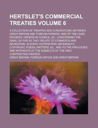 Hertslets Commercial Treaties (Volume 6) A Collection of Treaties and Conventions, Between Great ...