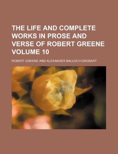 The Life and Complete Works in Prose and Verse of Robert Greene Volume 10 (9781153937153) by Greene, Robert