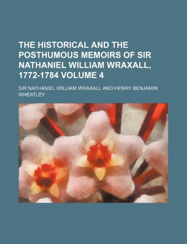 9781153990332: The historical and the posthumous memoirs of Sir Nathaniel William Wraxall, 1772-1784 Volume 4