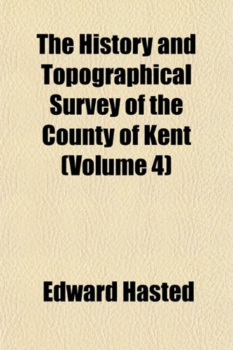 The History and Topographical Survey of the County of Kent (Volume 4) (9781153993579) by Hasted, Edward