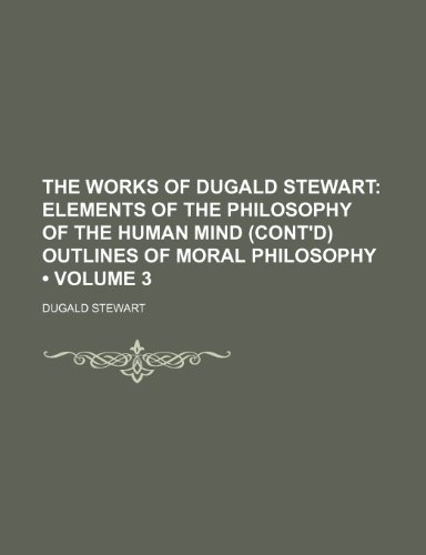 9781154016277: The Works of Dugald Stewart (Volume 3); Elements of the Philosophy of the Human Mind (Cont'd) Outlines of Moral Philosophy