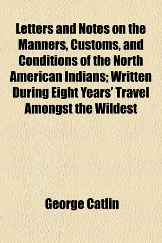 Letters and Notes on the Manners, Customs, and Conditions of the North American Indians (Volume 2); Written During Eight Years' Travel Amongst the Wildest Tribes of Indians in North America (1154030245) by Catlin, George