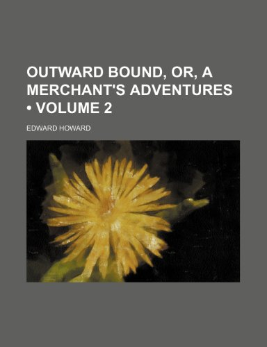 Outward Bound, Or, a Merchant's Adventures (Volume 2) (1154031624) by Edward Howard