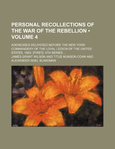 Personal Recollections of the War of the Rebellion (Volume 4); Addresses Delivered Before the New York Commandery of the Loyal Legion of the United States, 1883- [First]- 4th Series (1154032345) by Wilson, James Grant