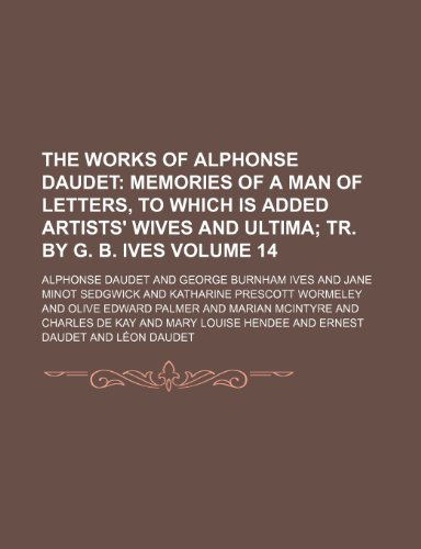 The Works of Alphonse Daudet Volume 14; Memories of a man of letters, to which is added Artists' wives and Ultima tr. by G. B. Ives (1154036103) by Alphonse Daudet