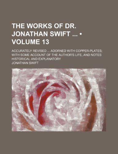 The Works of Dr. Jonathan Swift (Volume 13); Accurately Revised Adorned With Copper-Plates With Some Account of the Author's Life, and Notes Historical and Explanatory (1154036200) by Jonathan Swift
