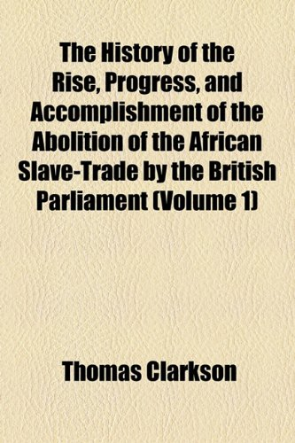 9781154047493: The History of the Rise, Progress, and Accomplishment of the Abolition of the African Slave-Trade by the British Parliament (Volume 1)