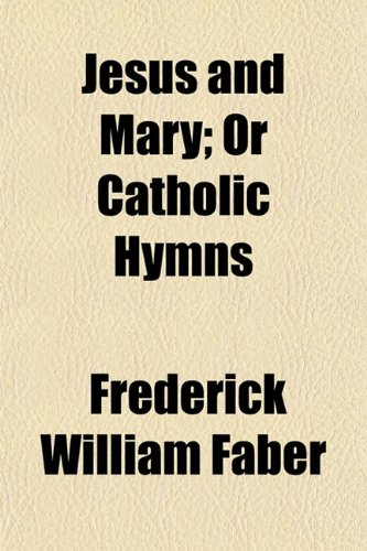 Jesus and Mary; Or Catholic Hymns (9781154053111) by Faber, Frederick William