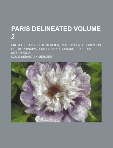Paris delineated Volume 2; from the French of Mercier, including a description of the principal edifices and curiosities of that metropolis (9781154056709) by Louis-Sébastien Mercier
