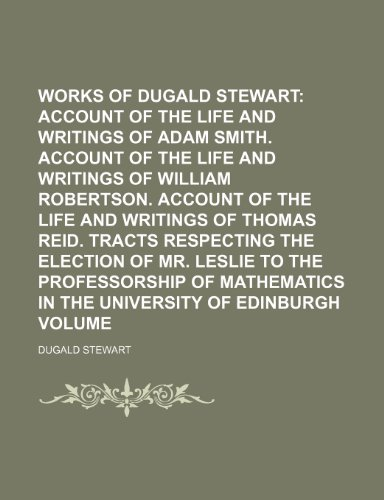 9781154065053: The Works of Dugald Stewart Volume 7; Account of the life and writings of Adam Smith. Account of the life and writings of William Robertson. Account ... election of Mr. Leslie to the professorshi