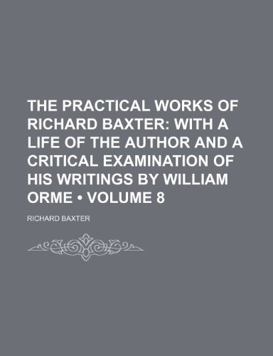 The Practical Works of Richard Baxter (Volume 8); With a Life of the Author and a Critical Examination of His Writings by William Orme (9781154069747) by Baxter, Richard
