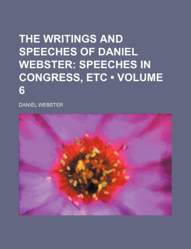 The Writings and Speeches of Daniel Webster (Volume 6); Speeches in Congress, Etc (9781154072037) by Daniel Webster