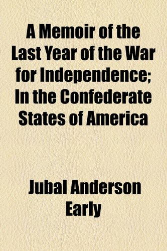 A Memoir of the Last Year of the War for Independence; In the Confederate States of America: Early,...