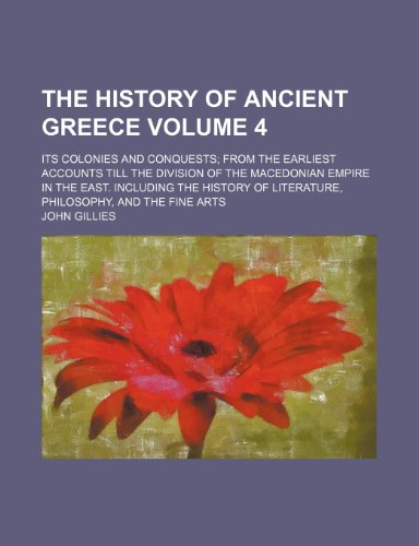 The history of ancient Greece Volume 4; its colonies and conquests from the earliest accounts till the division of the Macedonian empire in the East. ... of literature, philosophy, and the fine arts (1154091937) by John Gillies
