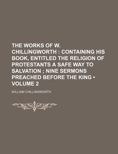9781154100938: The works of W. Chillingworth (Volume 2); containing his book, entitled The religion of Protestants a safe way to salvation Nine sermons preached before the king