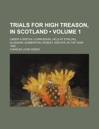 9781154103342: Trials for High Treason, in Scotland (Volume 1); Under a Special Commission, Held at Stirling, Glasgow, Dumbarton, Paisley, and Ayr, in the Year 1820